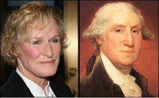 Separated at Birth: Glenn Close and George Washington. She's played a pirate (Hook) and a butler (Albert Nobbs). Playing Mr. One-Dollar-Bill seems like the obvious choice to complete the trifecta.