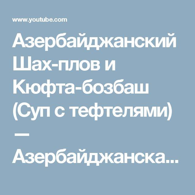 Азербайджанский Шах-плов и Кюфта-бозбаш (Суп с тефтелями) — Азербайджанская кухня - YouTube