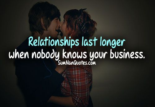 Relationships Lasts longer when nobody knows your business .
