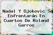 http://tecnoautos.com/wp-content/uploads/imagenes/tendencias/thumbs/nadal-y-djokovic-se-enfrentaran-en-cuartos-de-roland-garros.jpg Roland Garros. Nadal y Djokovic se enfrentarán en cuartos de Roland Garros, Enlaces, Imágenes, Videos y Tweets - http://tecnoautos.com/actualidad/roland-garros-nadal-y-djokovic-se-enfrentaran-en-cuartos-de-roland-garros/