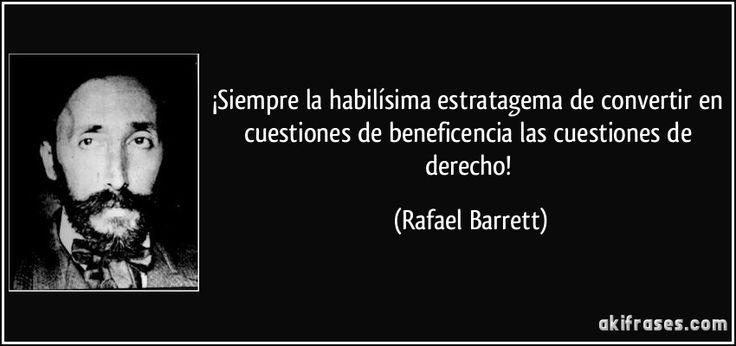 ¡Siempre la habilísima estratagema de convertir en cuestiones de beneficencia las cuestiones de derecho! (Rafael Barrett)