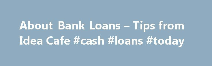 About Bank Loans – Tips from Idea Cafe #cash #loans #today http://loans.remmont.com/about-bank-loans-tips-from-idea-cafe-cash-loans-today/  #bank loan # Take a step toward living your business dream. Idea Cafe's CyberSchmooz 3. When is this the best choice for me? 4. When is this not advised? 5. Tips for getting approved. 6. Ingredients you'll need on hand. 7. Watch out for! 1. What's a bank loan? Banks loan money to stable, mostly […]The post About Bank Loans – Tips from Idea Cafe #cash…