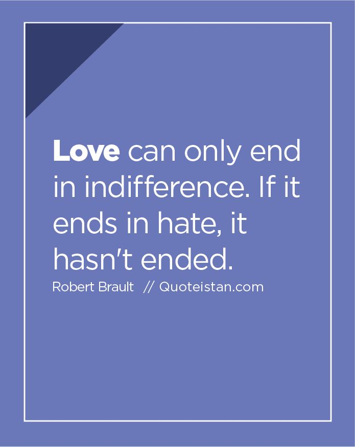 #Love can only end in indifference. If it ends in hate, it ...