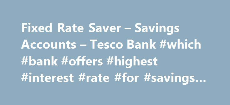 Fixed Rate Saver – Savings Accounts – Tesco Bank #which #bank #offers #highest #interest #rate #for #savings #account http://delaware.remmont.com/fixed-rate-saver-savings-accounts-tesco-bank-which-bank-offers-highest-interest-rate-for-savings-account/  # From our current account that likes to thank you as you spend, to our travel money delivered wherever it's most convenient for you, we aim to give you banking the way you want it. Whether it's to help manage your spending, spreading the…