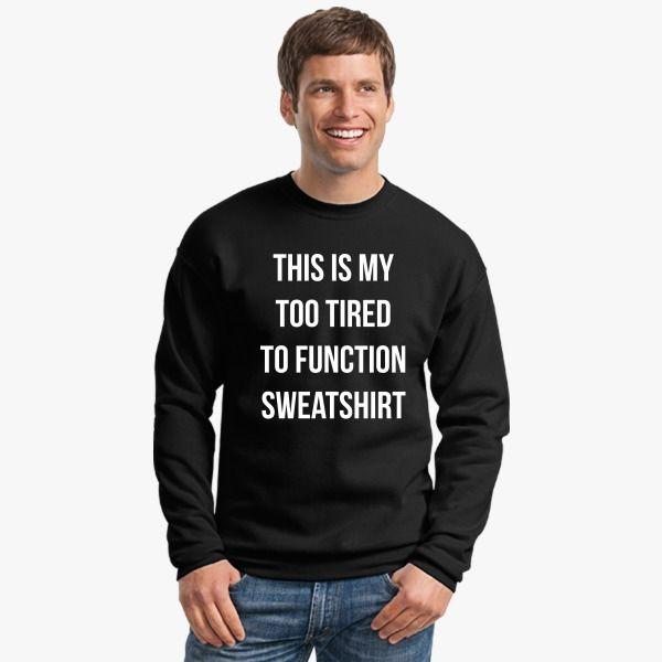 This is my too tired to function sweatshirt  Crewneck Sweatshirt model