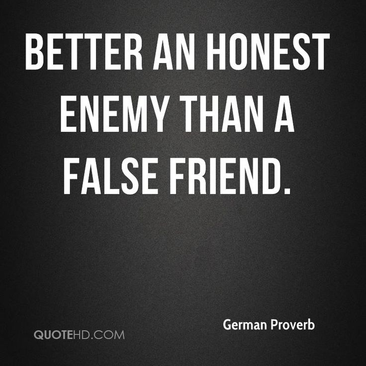 Better an honest enemy than a false friend  ~ German Proverb