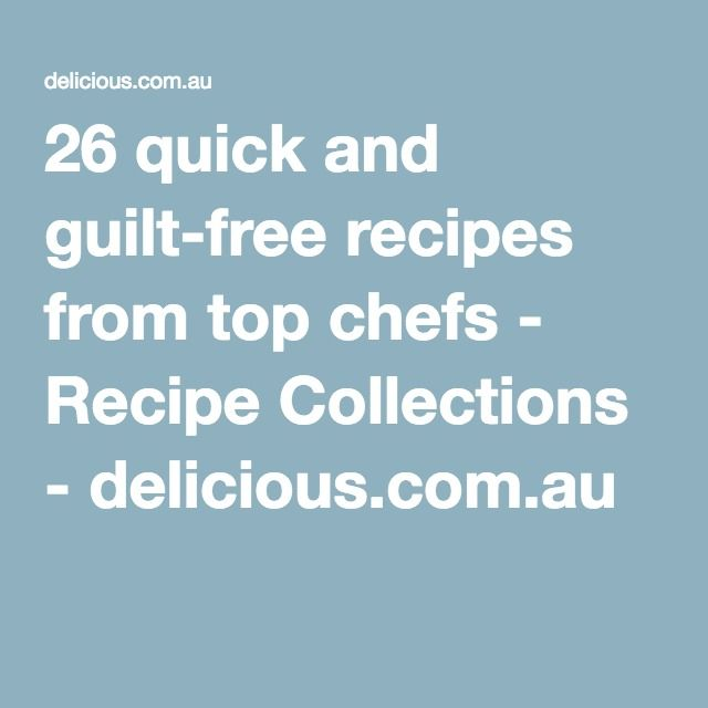 26 quick and guilt-free recipes from top chefs - Recipe Collections - delicious.com.au