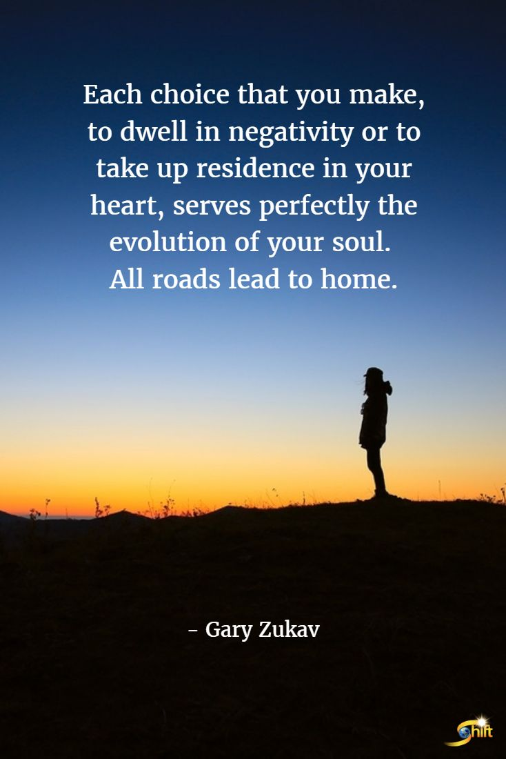 """Each choice that you make, to dwell in negativity or to take up residence in your heart, serves perfectly the evolution of your soul. All roads lead to home."" - Gary Zukav  http://theshiftnetwork.com/?utm_source=pinterest&utm_medium=social&utm_campaign=quote"