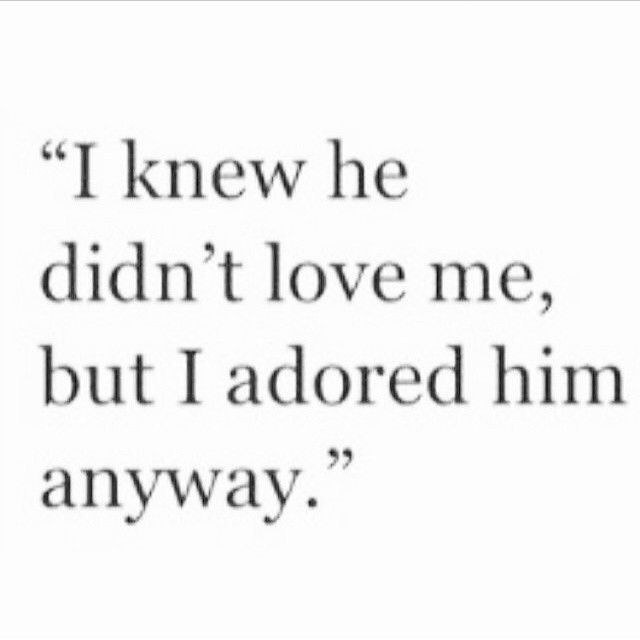 I knew he didn't love me but I adored him anyway