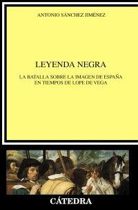 """Sánchez Jiménez, Antonio. """"Leyenda negra : la batalla sobre la imagen de España en tiempos de Lope de Vega"""". Madrid: Cátedra, 2016. Encuentra este libro en la 5ª planta: 860.0SAN"""
