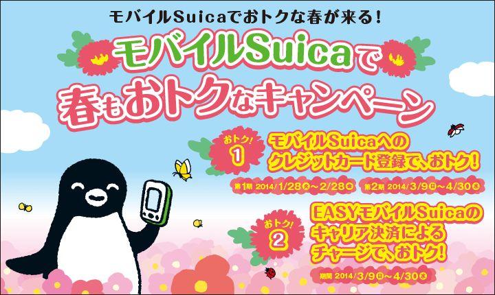 モバイルSuicaでおトクな春が来る!モバイルSuicaで春もおトクなキャンペーン おトク1 モバイルSuicaへのクレジットカード登録で、おトク! 第1期2014年1月28日(火)~2月28日(金)第2期2014年3月9日(日)~4月30日(水) おトク2 EASYモバイルSuicaのキャリア決済によるチャージで、おトク! 期間2014年3月9日(日)~4月30日(水)