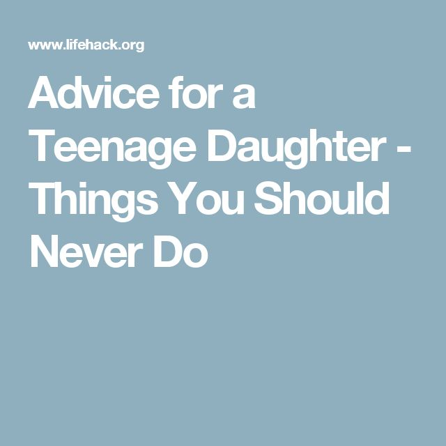 Advice for a Teenage Daughter - Things You Should Never Do