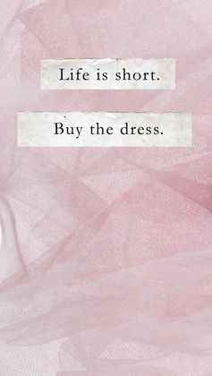 life is short. buy the dress