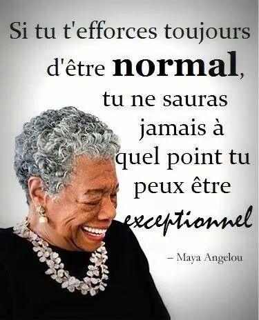 Si tu t'efforces toujours d'être normal, tu ne sauras jamais à quel point tu peux être exceptionnel !