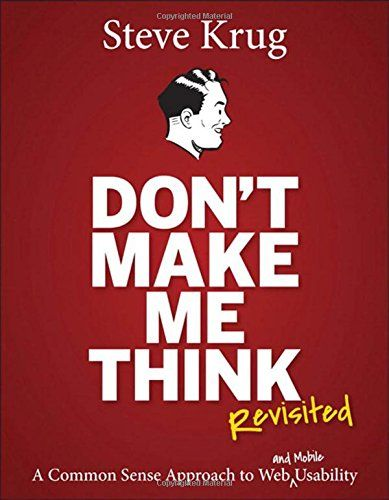 Don't Make Me Think, Revisited: A Common Sense Approach to Web Usability (3rd Edition) (Voices That Matter) by Steve Krug