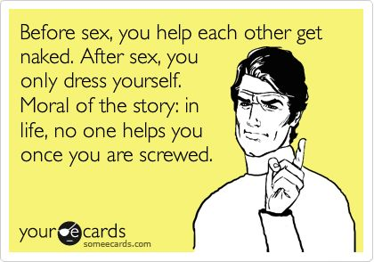 Before sex, you help each other get naked. After sex, you only dress yourself. Moral of the story: in life, no one helps you once you are screwed.