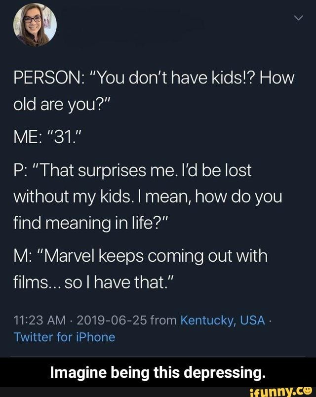 Person You Don T Have Kids How Old Are You P That Surprises Me I D Be Lost Without My Kids I Mean How Do You Find Meaning In Life M Marvel Keeps