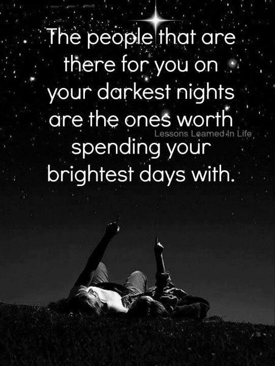 Loyalty. Those who are there during your darkest hours only deserve to enjoy you your brightest days with you. Family. Friends.
