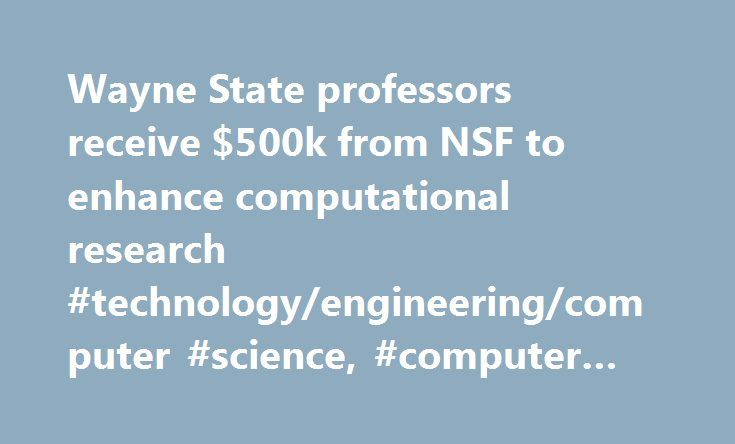Wayne State professors receive $500k from NSF to enhance computational research #technology/engineering/computer #science, #computer #science http://nebraska.nef2.com/wayne-state-professors-receive-500k-from-nsf-to-enhance-computational-research-technologyengineeringcomputer-science-computer-science/  # Wayne State professors receive $500k from NSF to enhance computational research DETROIT – A team of researchers from Wayne State University's College of Engineering recently received nearly…