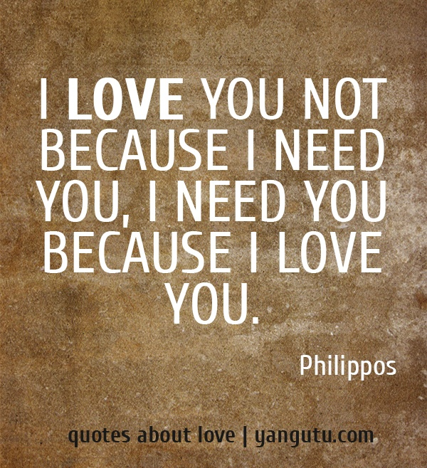 love you not because I need you, I need you because I love you ...