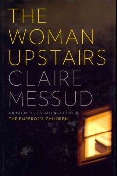 The Woman Upstairs by Claire Messud - Relegated to the status of schoolteacher after abandoning her dreams of becoming an artist, Nora advocates on behalf of a Lebanese student and is drawn into the child's family until his mother's ambition leads to betrayal.