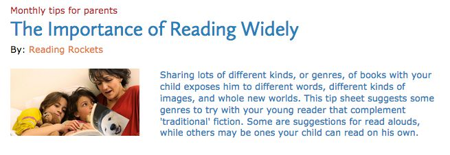 "INSTRUCTION: The article ""The Importance of Reading Widely"" by Reading Rockets outlines and explains various types of texts that children should be exposed to. As well, a link to a large list of books that can be read to a child as a read-aloud or read independently by a child is provided. This is a great resource for an educator or parent looking for different structures or genres of books to expose children to."