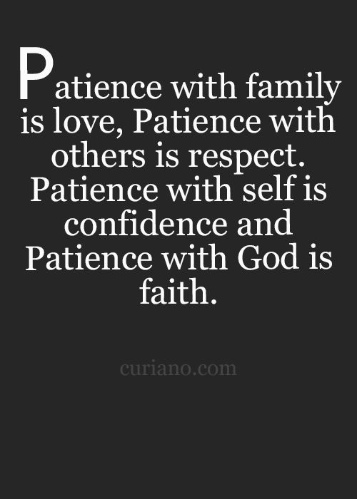 Show Patience. With family it's trust. With others it's respect. With yourself it's confidence. Patience is love~