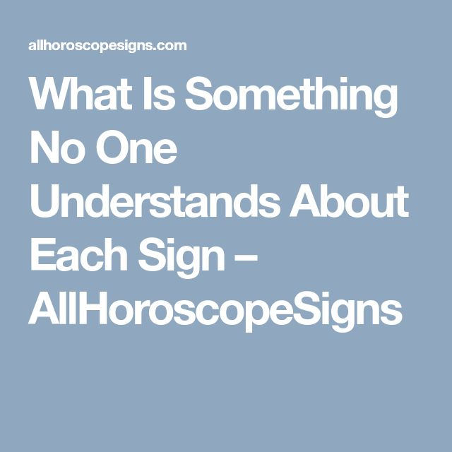 What Is Something No One Understands About Each Sign – AllHoroscopeSigns