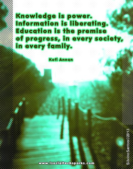 """""""Knowledge is power. Information is liberating. Education is the premise of progress, in every society, in every family."""" Kofi Annan"""