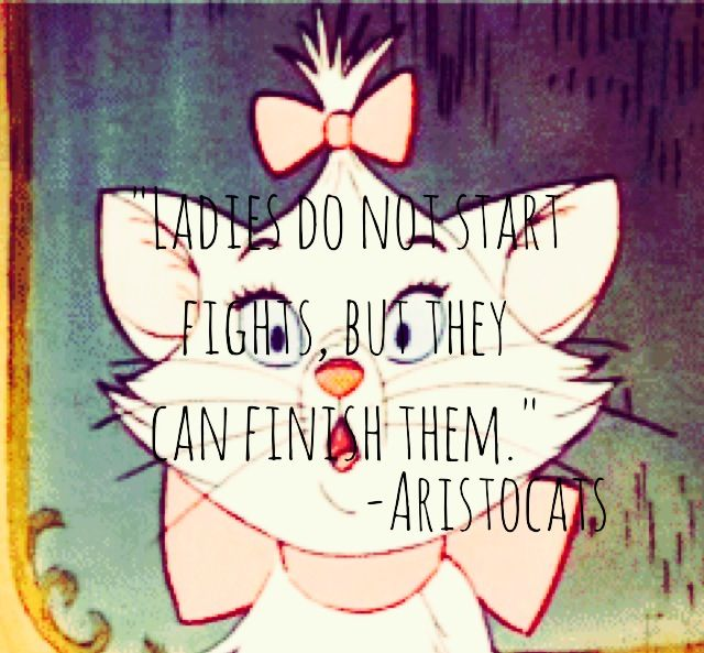 Ladies do not start fights, but they can finish them. -Aristocats
