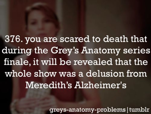 Grey's Anatomy problems 376--You are scared to death that during the Grey's Anatomy series finale, it will be revealed that the whole show was a delusion from Meredith's Alzheimer's. Why do I have the feeling that is exactly like something Shonda would do?