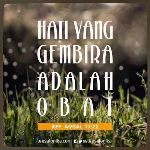 """""""Hati yang gembira adalah obat yang manjur, tetapi semangat yang patah mengeringkan tulang."""" (Ref:Amsal 17:22)"""