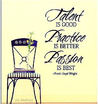 Talent is good, Practice is better, and Passion is Best: quote for the piano enthusiasts and pianist / Frank Lloyd Wright
