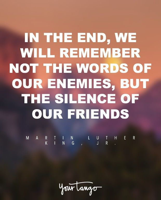 """""""In the end, we will remember not the words of our enemies, but the silence of our friends."""" — Martin Luther King Jr."""