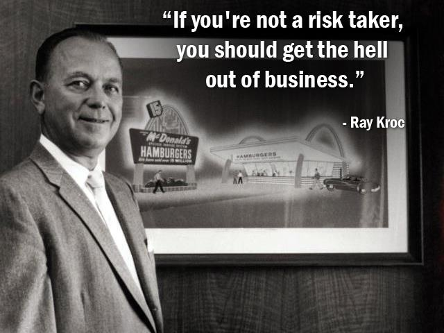 """If you're not a risk taker, you should get the hell out of business."" - Ray Kroc - More Ray Kroc at http://www.evancarmichael.com/Famous-Entrepreneurs/756/summary.php"