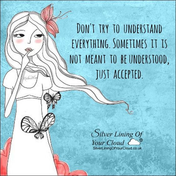 Don't try to understand everything. Sometimes it is not meant to be understood, just accepted. ..._More fantastic quotes on: https://www.facebook.com/SilverLiningOfYourCloud  _Follow my Quote Blog on: http://silverliningofyourcloud.wordpress.com/