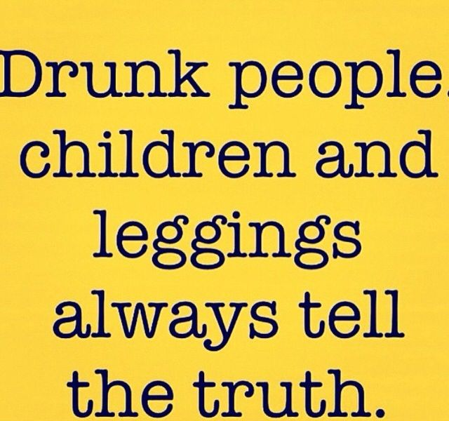 Drunk people, children and leggings always tell the truth ...