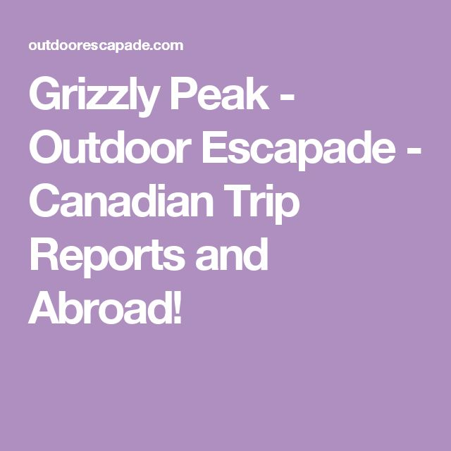 Grizzly Peak - Outdoor Escapade - Canadian Trip Reports and Abroad!