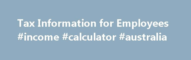 Tax Information for Employees #income #calculator #australia http://income.nef2.com/tax-information-for-employees-income-calculator-australia/  #details of income tax # Like – Click this link to Add this page to your bookmarks Share – Click this link to Share this page through email or social media Print – Click this link to Print this page Tax Information for Employees Get A Transcript You can get a transcript to view your tax account transactions or line-by-line tax return..