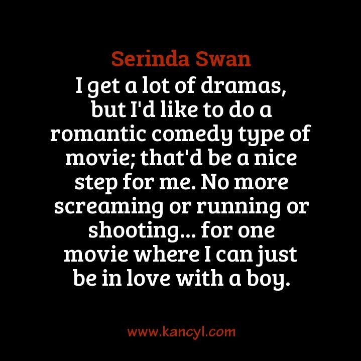 """""""I get a lot of dramas, but I'd like to do a romantic comedy type of movie; that'd be a nice step for me. No more screaming or running or shooting... for one movie where I can just be in love with a boy."""", Serinda Swan"""
