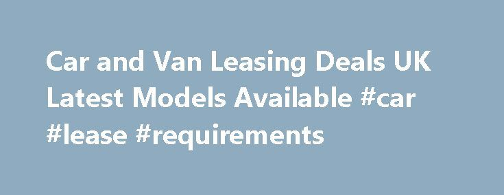 Car and Van Leasing Deals UK Latest Models Available #car #lease #requirements http://lease.nef2.com/car-and-van-leasing-deals-uk-latest-models-available-car-lease-requirements/  UK Car and Van Lease Hire Schemes Car Leasing Schemes Our UK car leasing range from a small 5 door up to executive models with all the latest mod cons! We supply various makes of cars currently including Nissan, Vauxhall, Peugeot and Honda. We have over 200 rental outlets all over England and being a national…