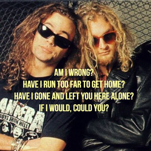 Absolutely could, would, will and yes you did. ~ Would - Alice In Chains