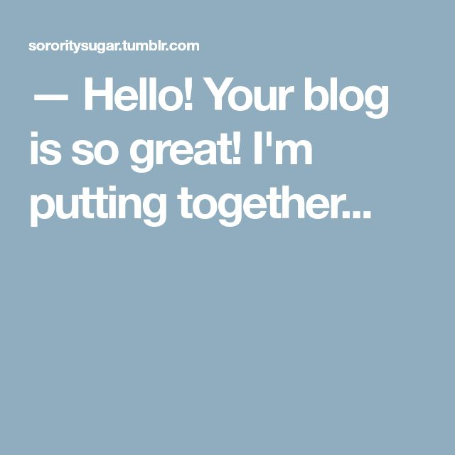 — Hello! Your blog is so great! I'm putting together...