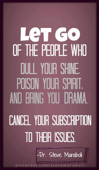 Let go of the people who dull your shine, poison your spirit, and bring you drama. Cancel your subscription to their issues. - Steve Maraboli #quote: