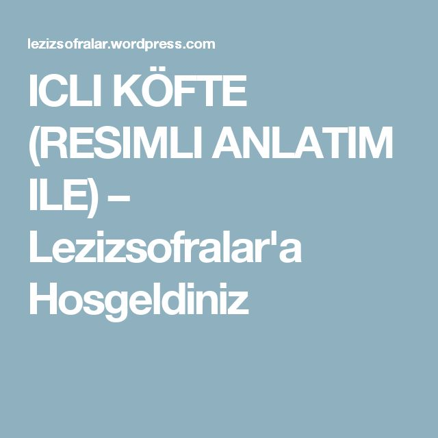 ICLI KÖFTE (RESIMLI ANLATIM ILE) – Lezizsofralar'a Hosgeldiniz