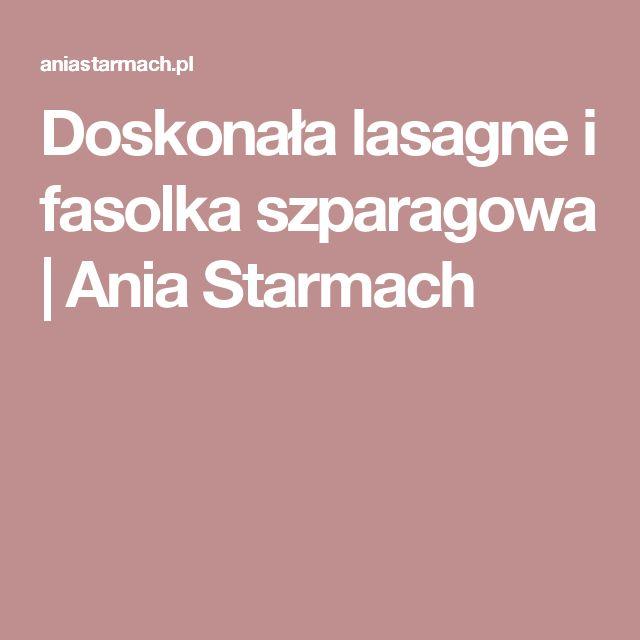 Doskonała lasagne i fasolka szparagowa   Ania Starmach