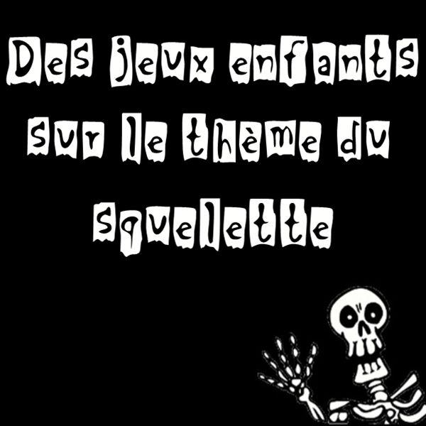 2 idées de jeux sur le thème du squelette : une chasse au trésor et la réalisation d'un mini jeu de société...