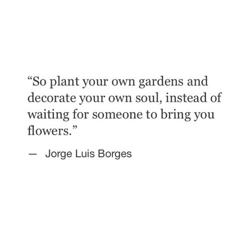 """""""So plant your own gardens and decorate your own soul, instead of waiting for someone to bring you flowers."""" ~Jorge Luis Borges"""