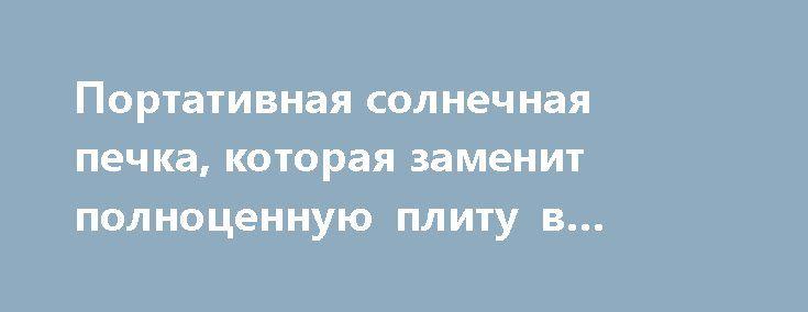 Портативная солнечная печка, которая заменит полноценную плиту в походах и не только http://kleinburd.ru/news/portativnaya-solnechnaya-pechka-kotoraya-zamenit-polnocennuyu-plitu-v-poxodax-i-ne-tolko/