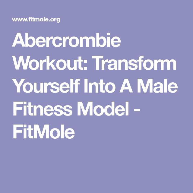 Abercrombie Workout: Transform Yourself Into A Male Fitness Model - FitMole